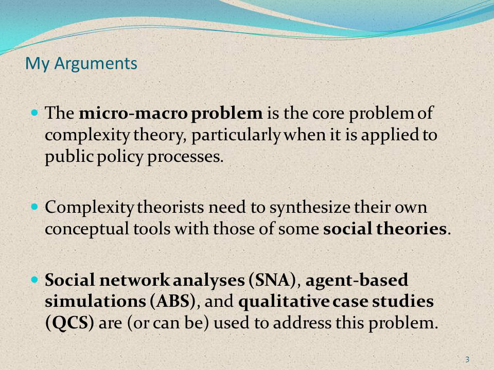 Outline of the Discussion Concepts: A definition of public policy Systems The micro–macro problem Emergence as an answer Structuration as the framework Methods: A typology of complexity methods Micro–macro methods: SNA, ABS, QCS 4