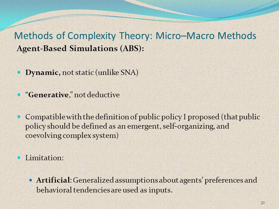 Methods of Complexity Theory: Micro–Macro Methods Agent-Based Simulations (ABS): Dynamic, not static (unlike SNA) Generative, not deductive Compatible with the definition of public policy I proposed (that public policy should be defined as an emergent, self-organizing, and coevolving complex system) Limitation: Artificial: Generalized assumptions about agents preferences and behavioral tendencies are used as inputs.