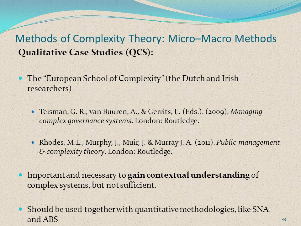 Methods of Complexity Theory: Micro–Macro Methods Qualitative Case Studies (QCS): The European School of Complexity (the Dutch and Irish researchers) Teisman, G.