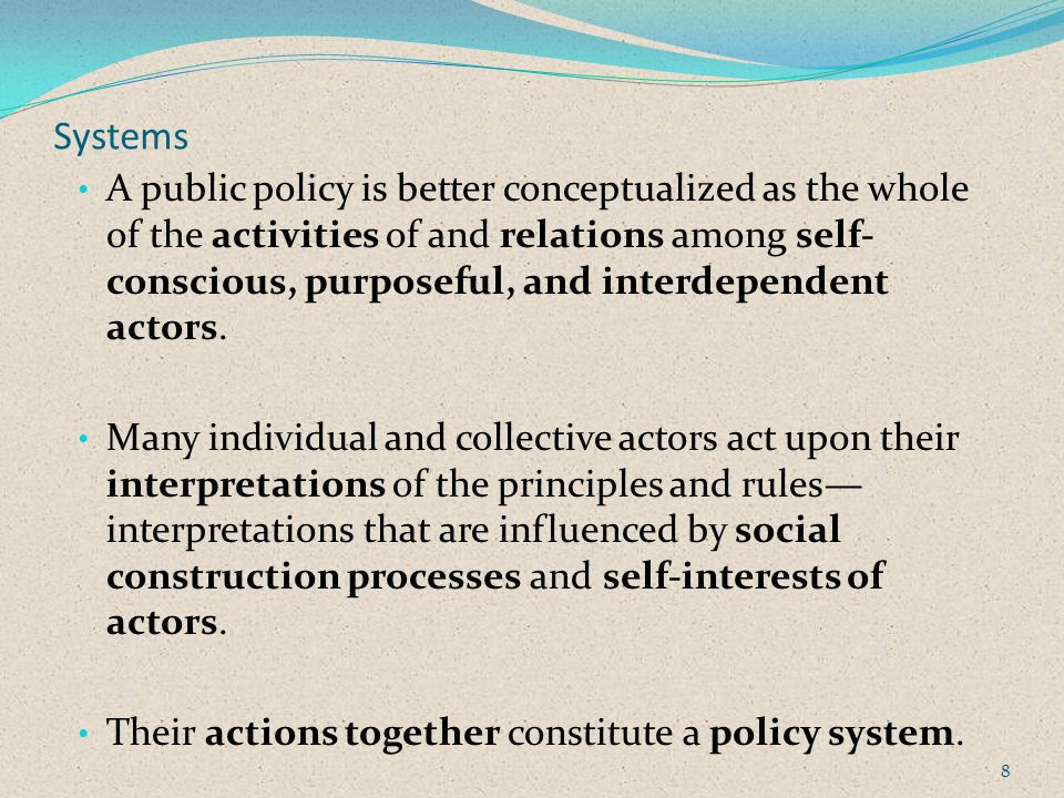 Systems A public policy is better conceptualized as the whole of the activities of and relations among self- conscious, purposeful, and interdependent actors.