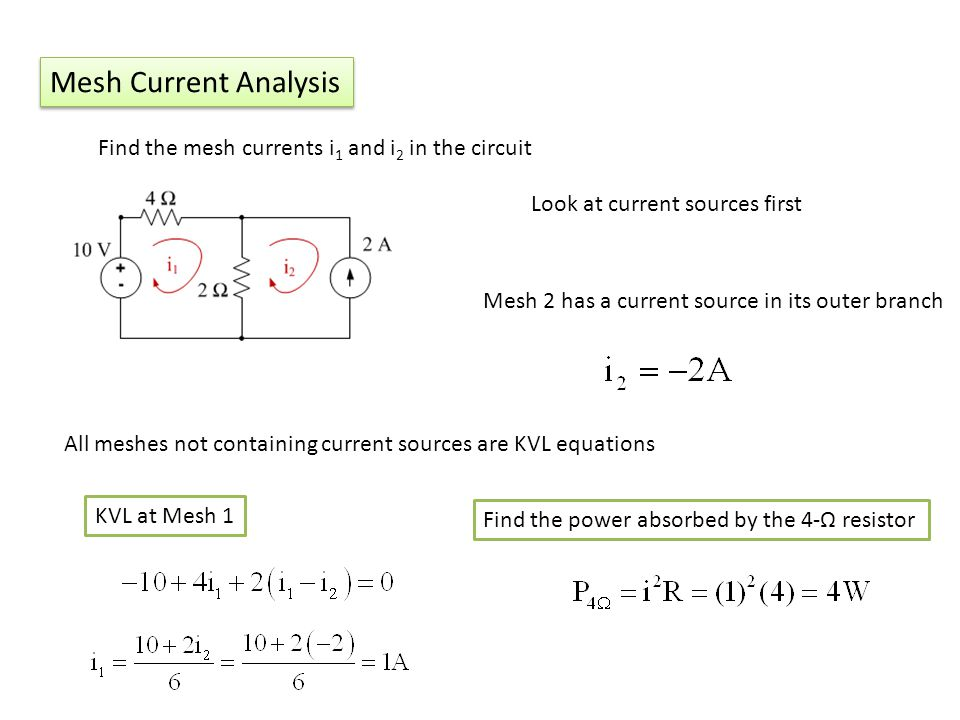Mesh Current Analysis Find the mesh currents i 1 and i 2 in the circuit Look at current sources first Mesh 2 has a current source in its outer branch All meshes not containing current sources are KVL equations KVL at Mesh 1 Find the power absorbed by the 4- resistor