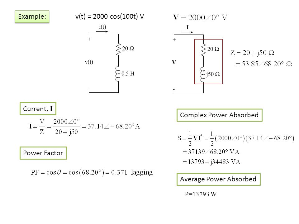 v(t) = 2000 cos(100t) V Example: Current, I Power Factor Complex Power Absorbed Average Power Absorbed P=13793 W