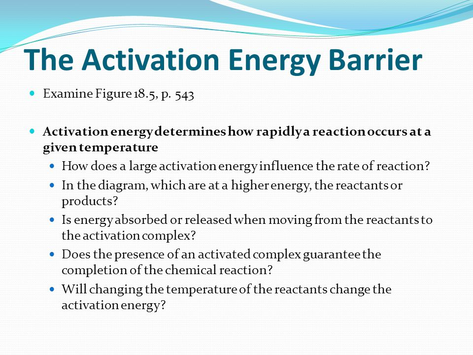 The Activation Energy Barrier Examine Figure 18.5, p. 543 Activation energy determines how rapidly a reaction occurs at a given temperature How does a