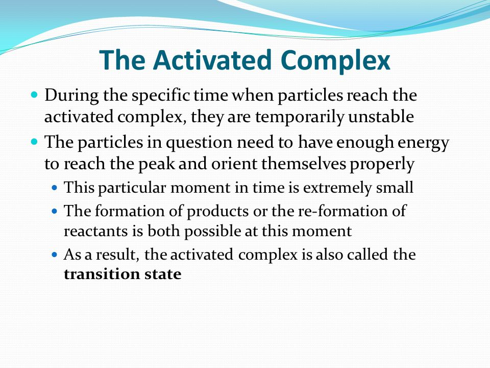 The Activated Complex During the specific time when particles reach the activated complex, they are temporarily unstable The particles in question nee