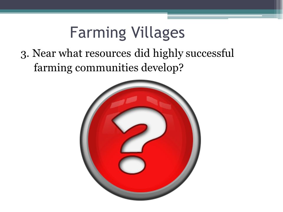 Farming Villages 3. Near what resources did highly successful farming communities develop