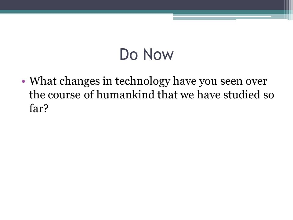 Do Now What changes in technology have you seen over the course of humankind that we have studied so far
