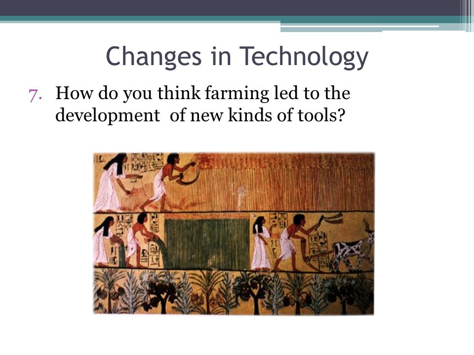 Changes in Technology 7.How do you think farming led to the development of new kinds of tools