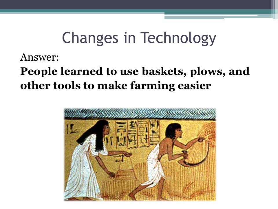 Changes in Technology Answer: People learned to use baskets, plows, and other tools to make farming easier