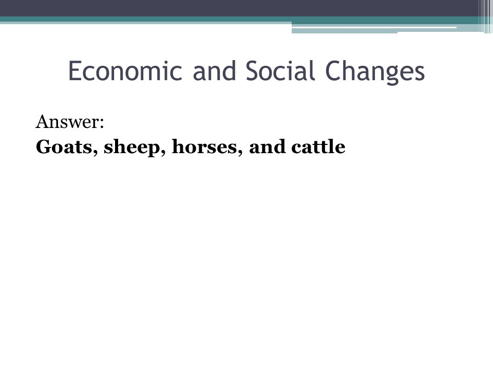 Economic and Social Changes Answer: Goats, sheep, horses, and cattle