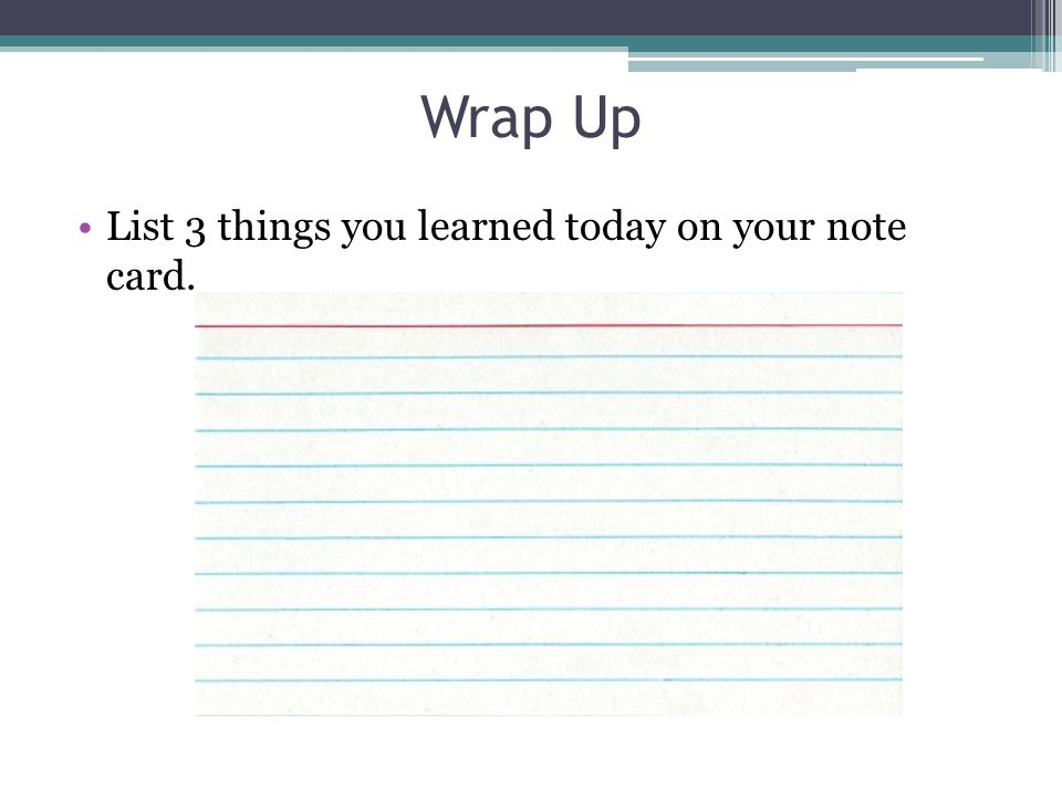 Wrap Up List 3 things you learned today on your note card.
