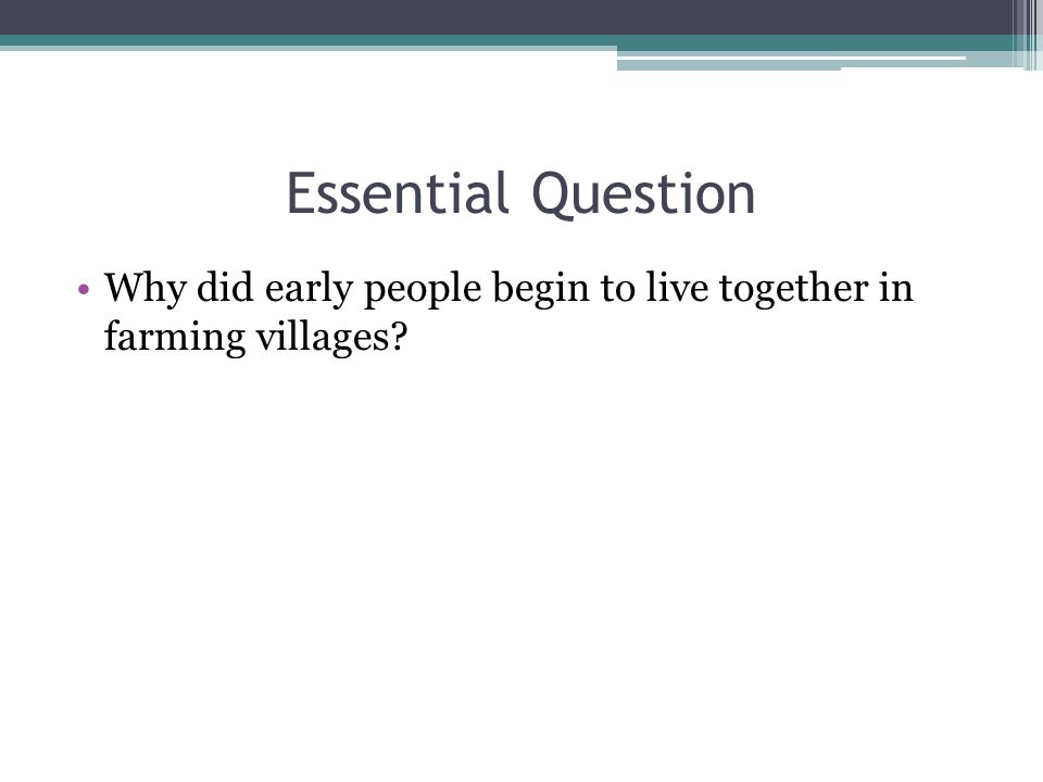 Essential Question Why did early people begin to live together in farming villages
