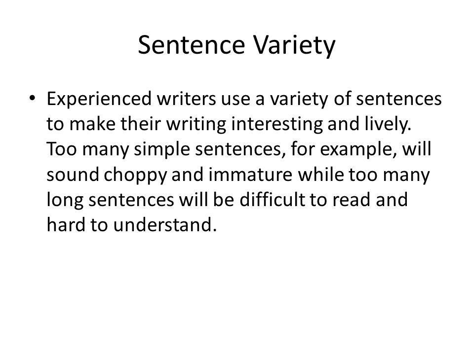 Sentence Variety Experienced writers use a variety of sentences to make their writing interesting and lively. Too many simple sentences, for example,
