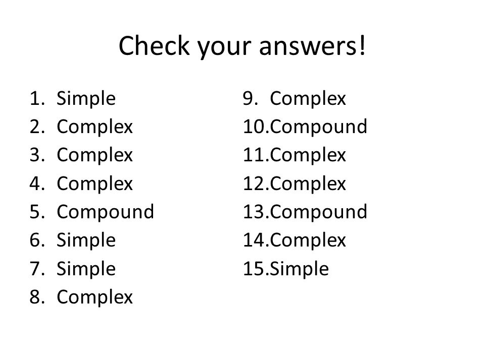 Check your answers! 1.Simple 2.Complex 3.Complex 4.Complex 5.Compound 6.Simple 7.Simple 8.Complex 9.Complex 10.Compound 11.Complex 12.Complex 13.Compo