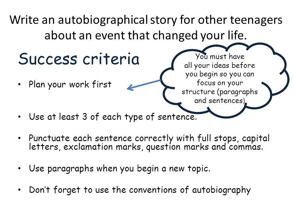 Write an autobiographical story for other teenagers about an event that changed your life. Success criteria Plan your work first Use at least 3 of eac