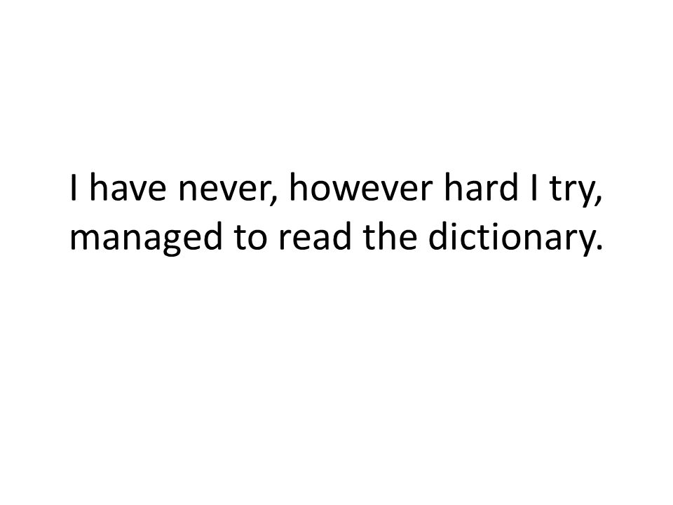 I have never, however hard I try, managed to read the dictionary.
