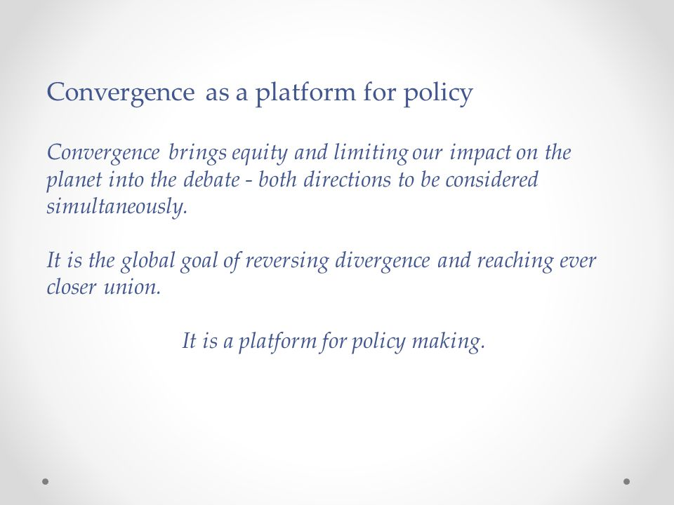 Convergence as a platform for policy Convergence brings equity and limiting our impact on the planet into the debate - both directions to be considere