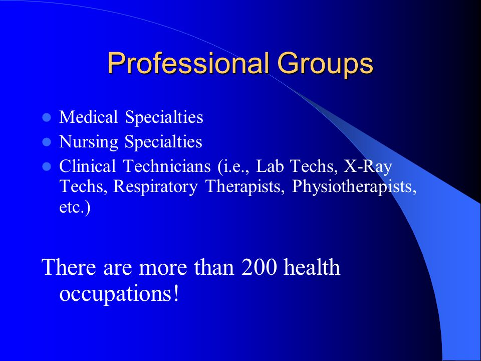 Professional Groups Medical Specialties Nursing Specialties Clinical Technicians (i.e., Lab Techs, X-Ray Techs, Respiratory Therapists, Physiotherapists, etc.) There are more than 200 health occupations!
