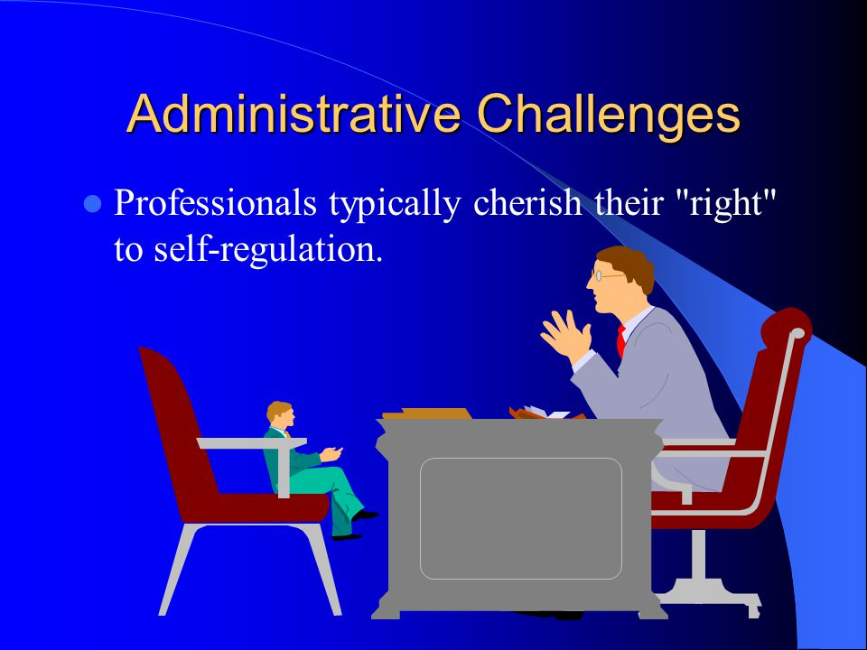 Administrative Challenges Professionals typically cherish their right to self-regulation.