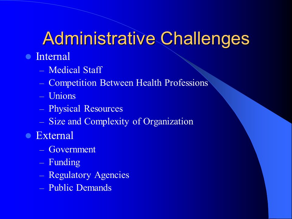 Administrative Challenges Internal – Medical Staff – Competition Between Health Professions – Unions – Physical Resources – Size and Complexity of Organization External – Government – Funding – Regulatory Agencies – Public Demands