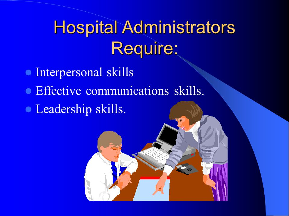 Hospital Administrators Require: Interpersonal skills Effective communications skills.