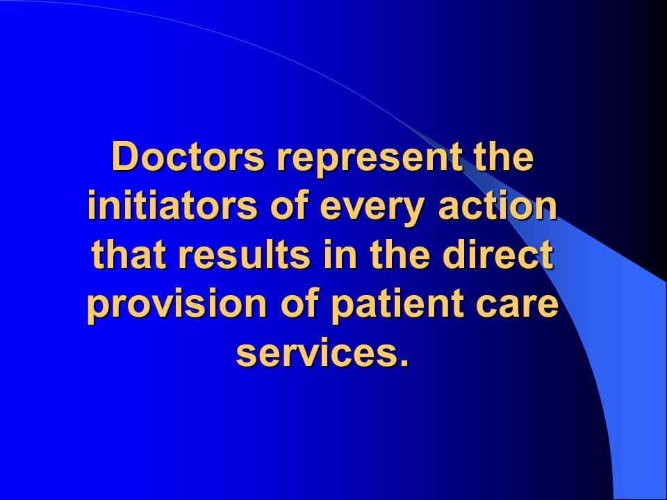 Doctors represent the initiators of every action that results in the direct provision of patient care services.