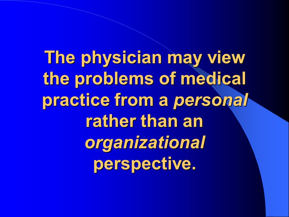 The physician may view the problems of medical practice from a personal rather than an organizational perspective.