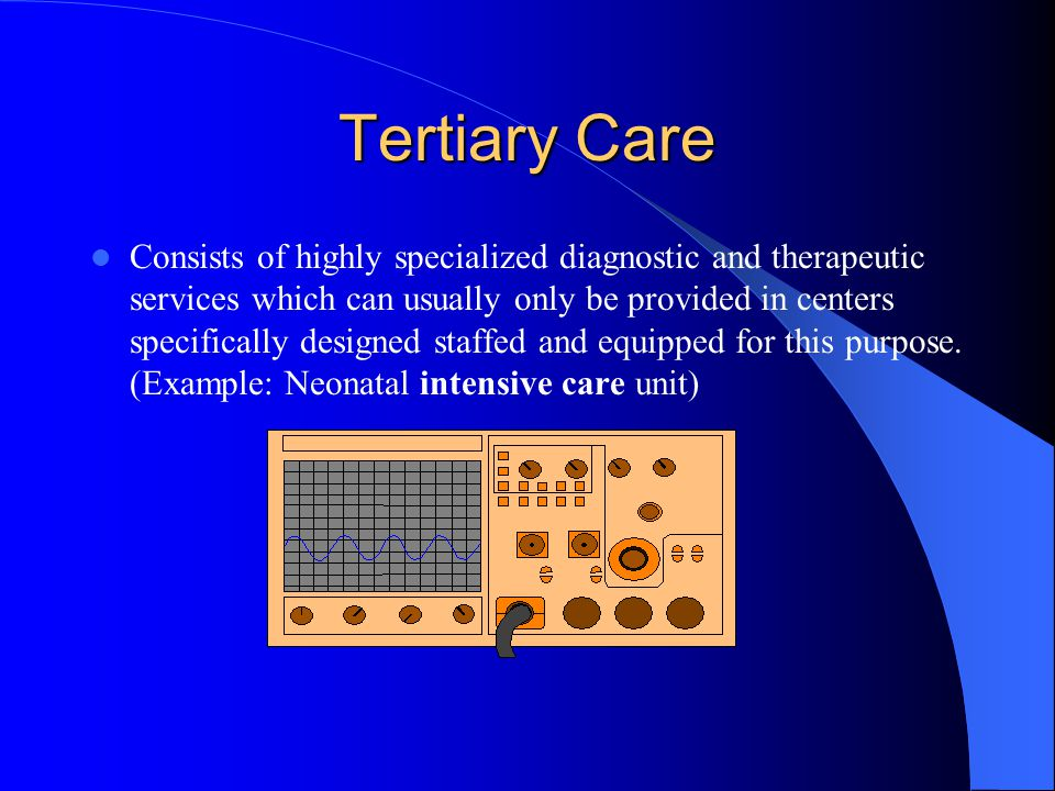 Tertiary Care Consists of highly specialized diagnostic and therapeutic services which can usually only be provided in centers specifically designed staffed and equipped for this purpose.