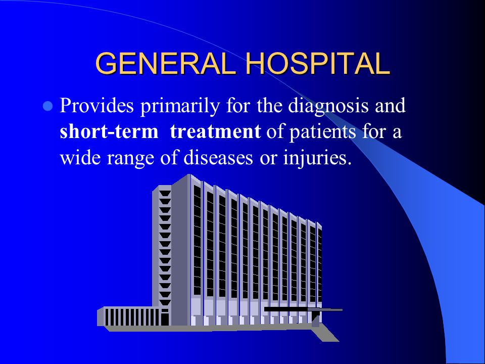 GENERAL HOSPITAL Provides primarily for the diagnosis and short-term treatment of patients for a wide range of diseases or injuries.