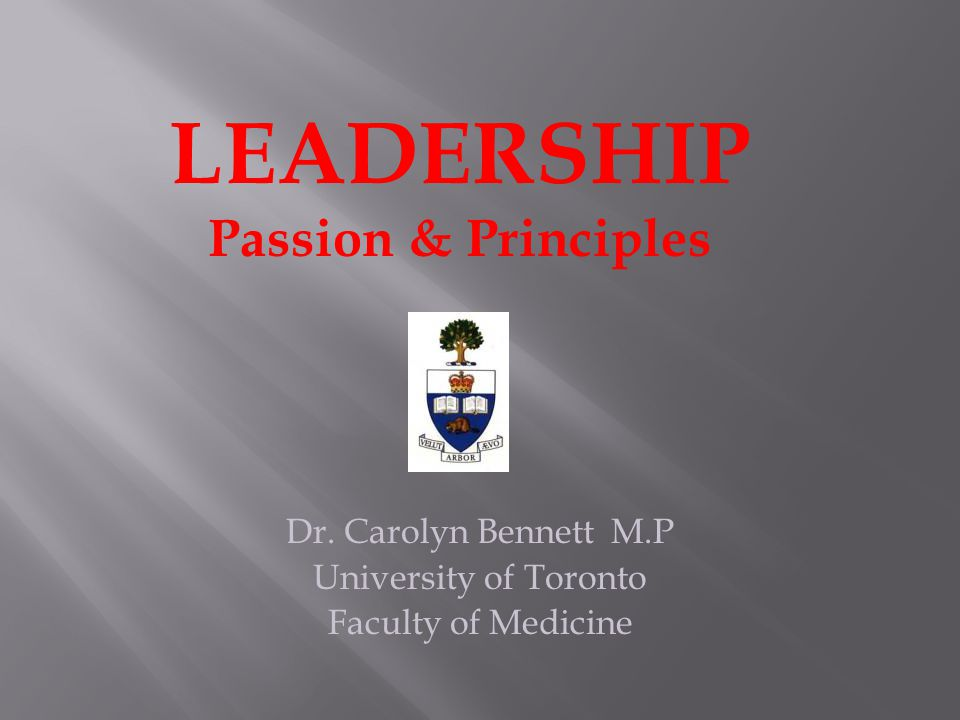 Dr. Carolyn Bennett M.P University of Toronto Faculty of Medicine LEADERSHIP Passion & Principles