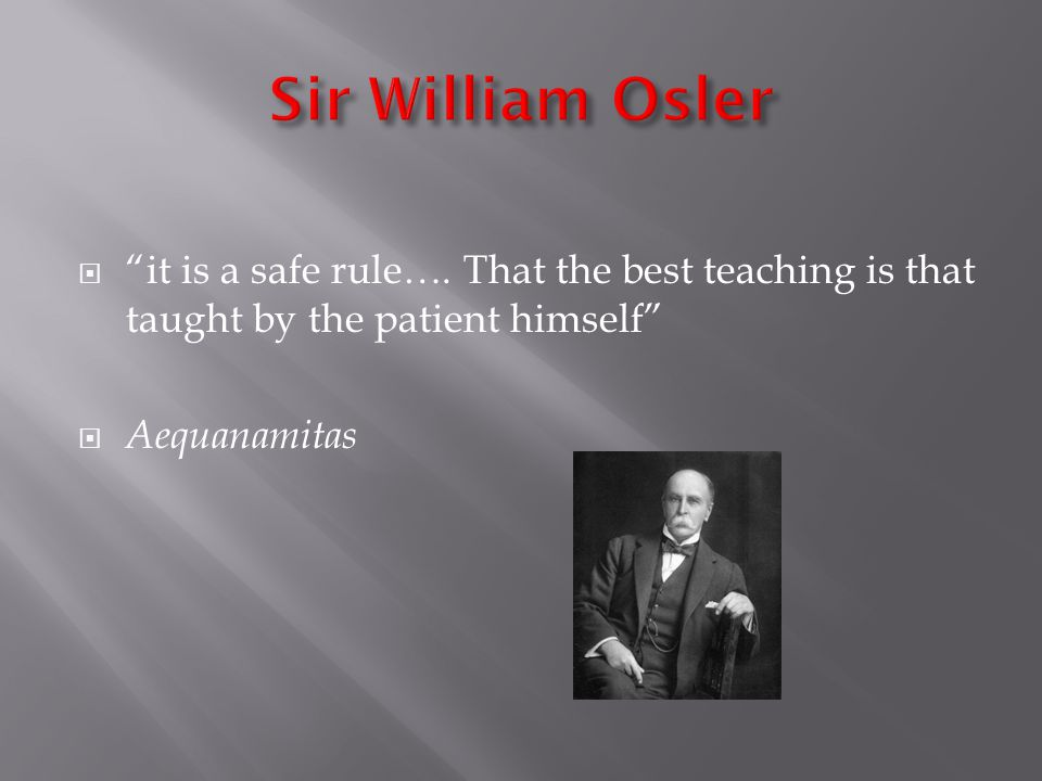 it is a safe rule…. That the best teaching is that taught by the patient himself Aequanamitas