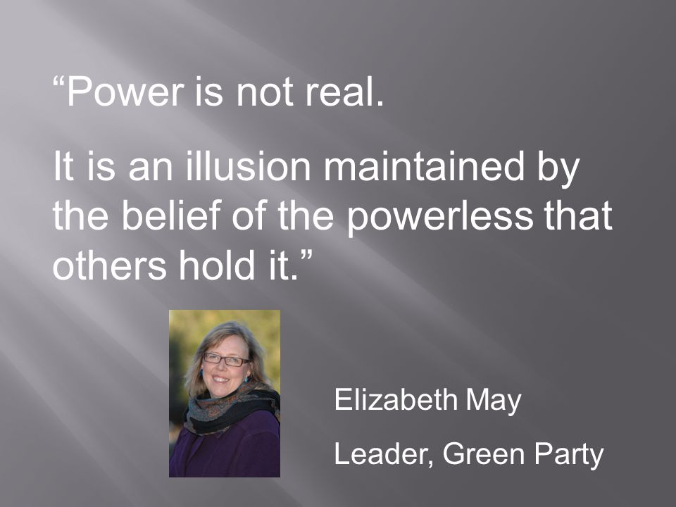 Power is not real.It is an illusion maintained by the belief of the powerless that others hold it.