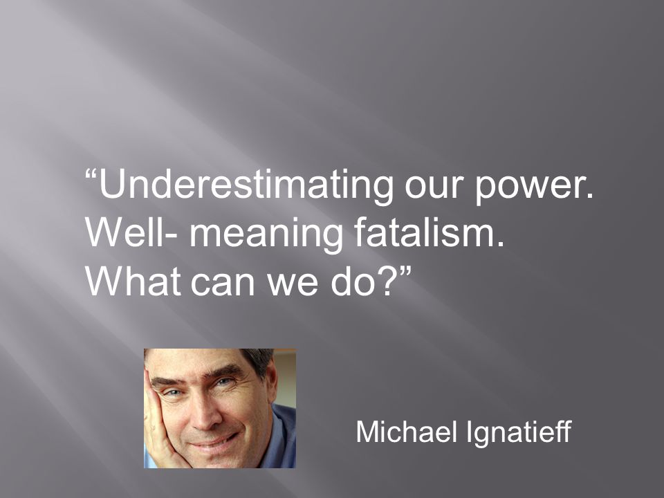 Underestimating our power. Well- meaning fatalism. What can we do Michael Ignatieff