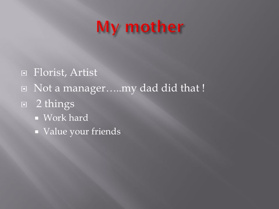 Florist, Artist Not a manager…..my dad did that ! 2 things Work hard Value your friends