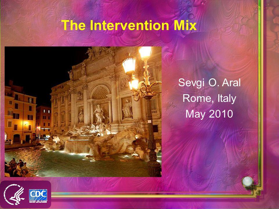 The Intervention Mix Sevgi O. Aral Rome, Italy May 2010