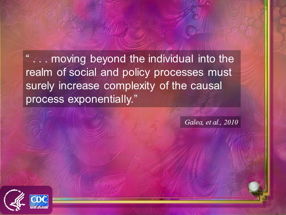 ... moving beyond the individual into the realm of social and policy processes must surely increase complexity of the causal process exponentially. Ga