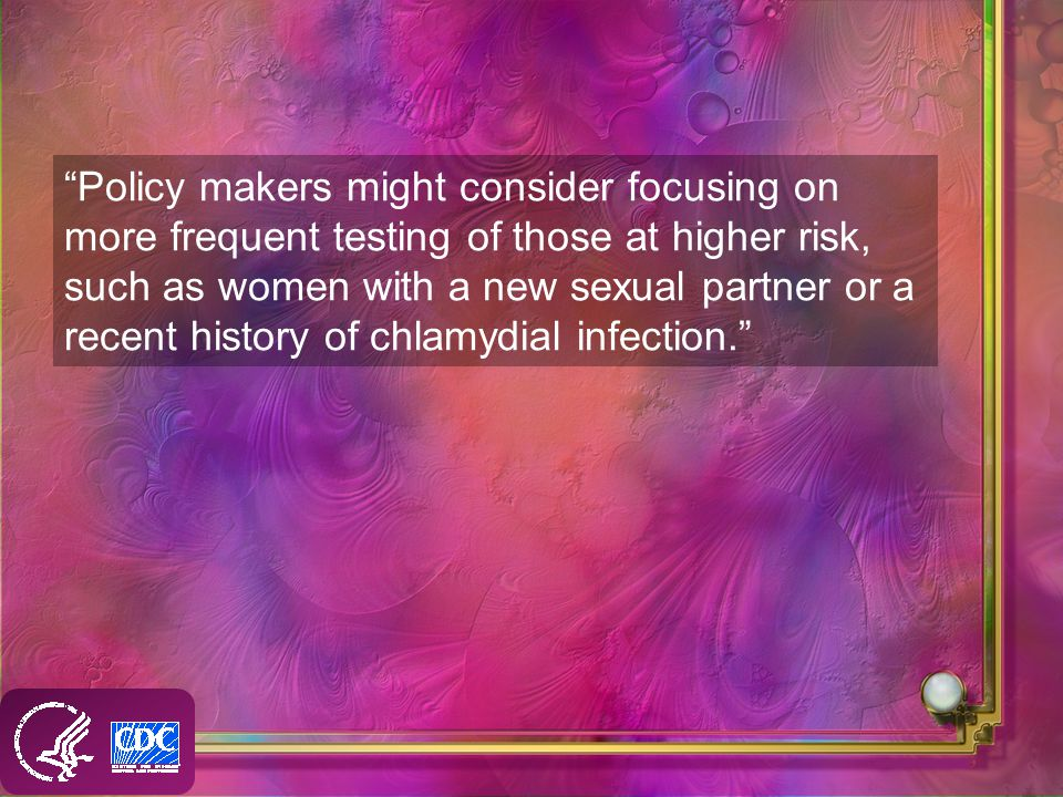 Policy makers might consider focusing on more frequent testing of those at higher risk, such as women with a new sexual partner or a recent history of chlamydial infection.