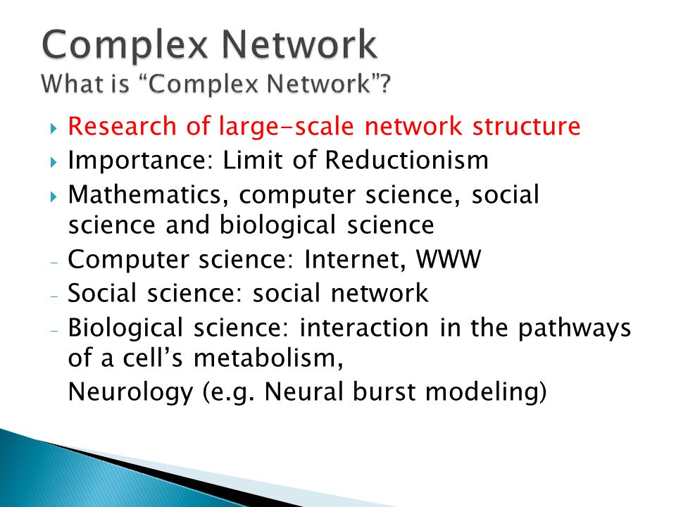 Research of large-scale network structure Importance: Limit of Reductionism Mathematics, computer science, social science and biological science - Computer science: Internet, WWW - Social science: social network - Biological science: interaction in the pathways of a cells metabolism, Neurology (e.g.