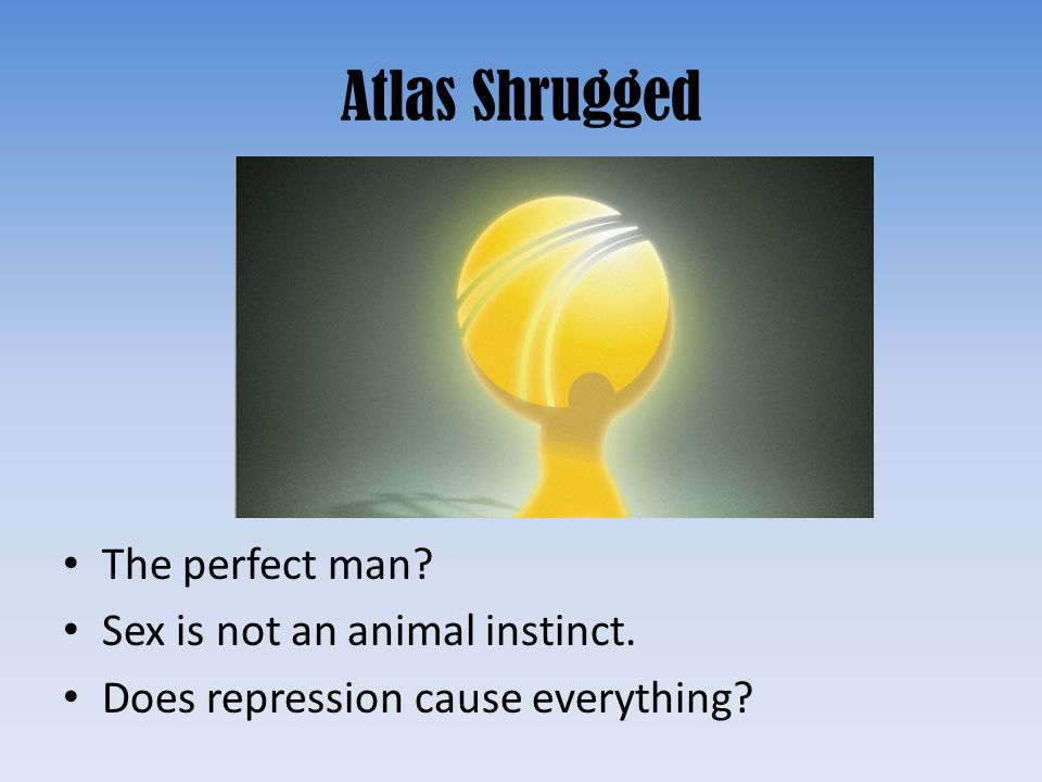 Atlas Shrugged The perfect man? Sex is not an animal instinct. Does repression cause everything?