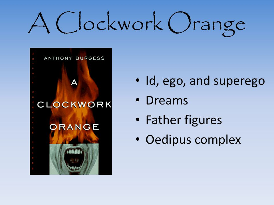 A Clockwork Orange Id, ego, and superego Dreams Father figures Oedipus complex