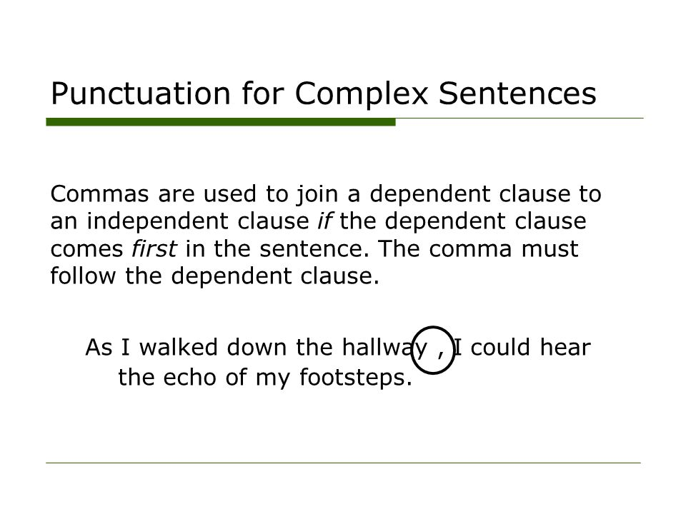 Punctuation for Complex Sentences Commas are used to join a dependent clause to an independent clause if the dependent clause comes first in the sente