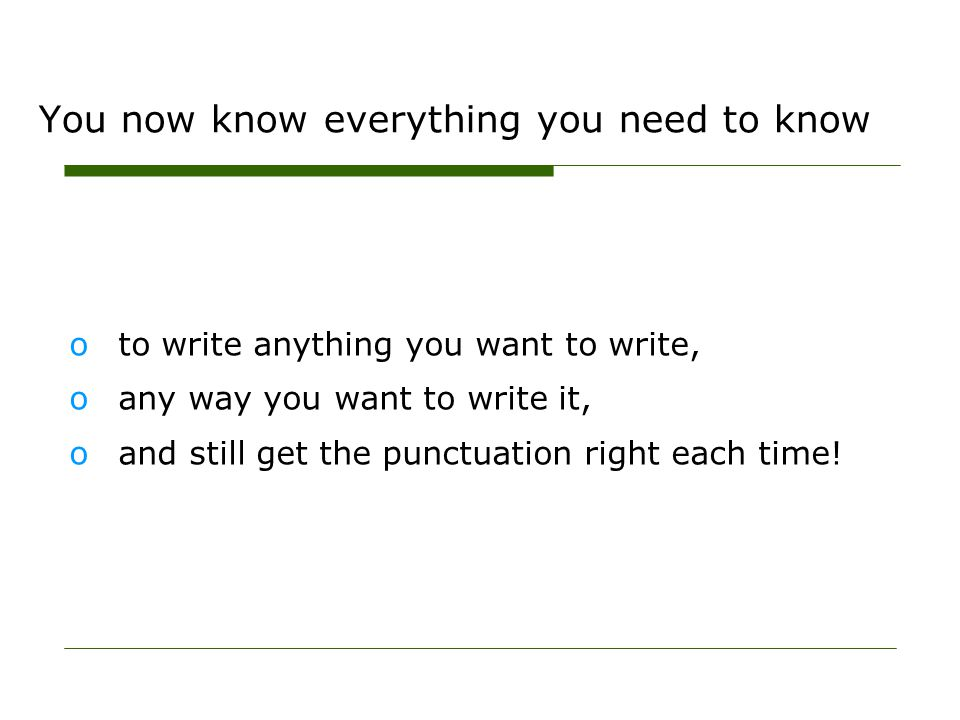 You now know everything you need to know oto write anything you want to write, oany way you want to write it, oand still get the punctuation right eac