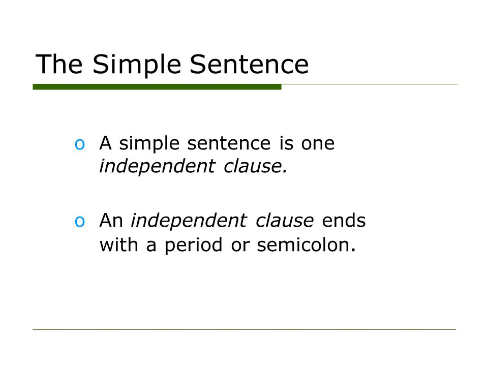 The Simple Sentence oA simple sentence is one independent clause. oAn independent clause ends with a period or semicolon.