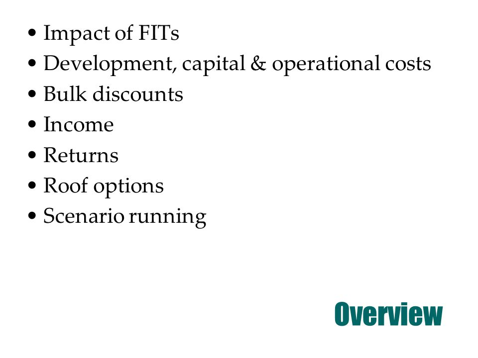 Overview Impact of FITs Development, capital & operational costs Bulk discounts Income Returns Roof options Scenario running
