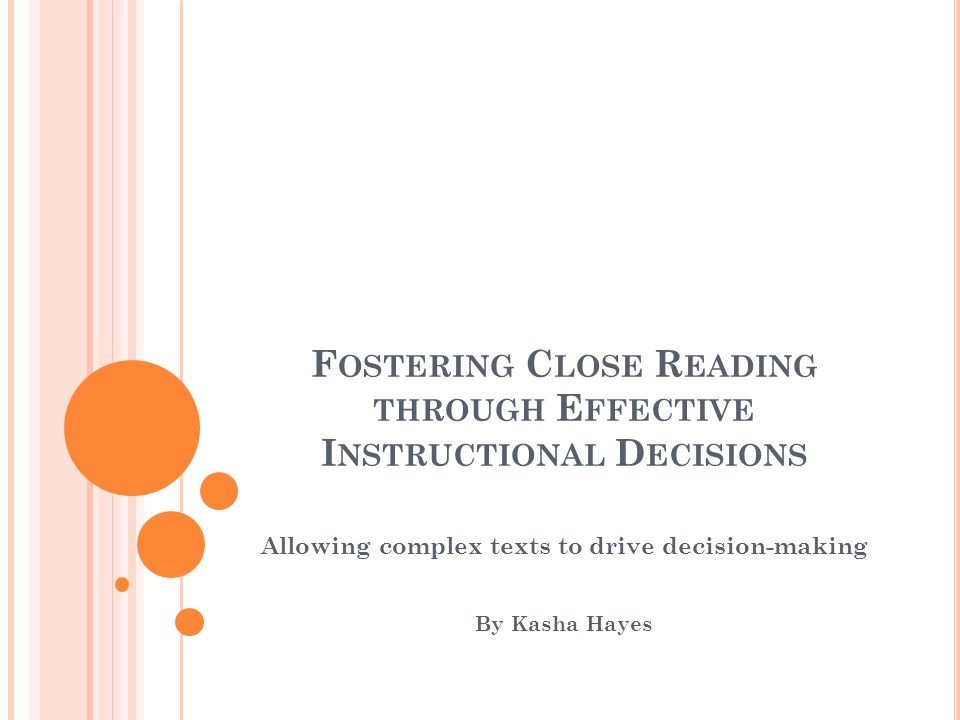 F OSTERING C LOSE R EADING THROUGH E FFECTIVE I NSTRUCTIONAL D ECISIONS Allowing complex texts to drive decision-making By Kasha Hayes