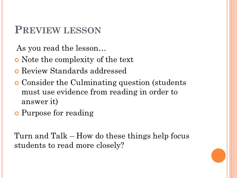 P REVIEW LESSON As you read the lesson… Note the complexity of the text Review Standards addressed Consider the Culminating question (students must use evidence from reading in order to answer it) Purpose for reading Turn and Talk – How do these things help focus students to read more closely