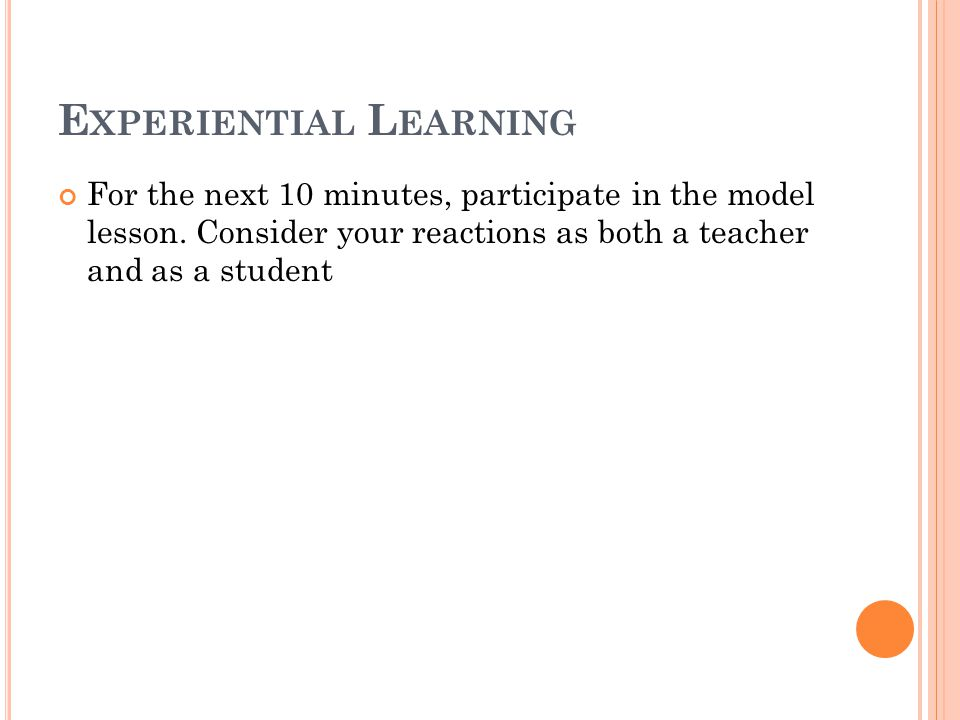 E XPERIENTIAL L EARNING For the next 10 minutes, participate in the model lesson.