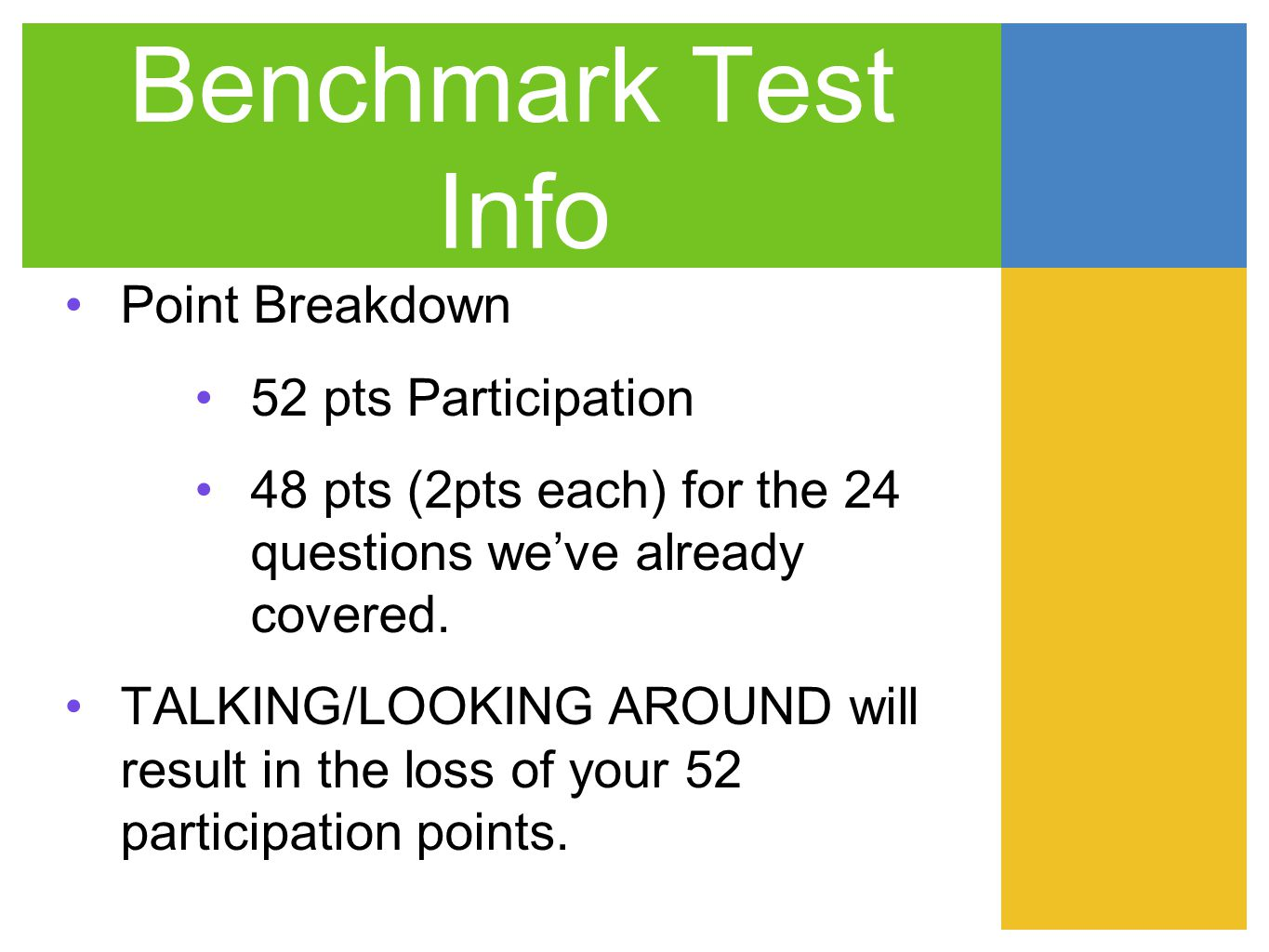 Benchmark Test Info Point Breakdown 52 pts Participation 48 pts (2pts each) for the 24 questions weve already covered. TALKING/LOOKING AROUND will res