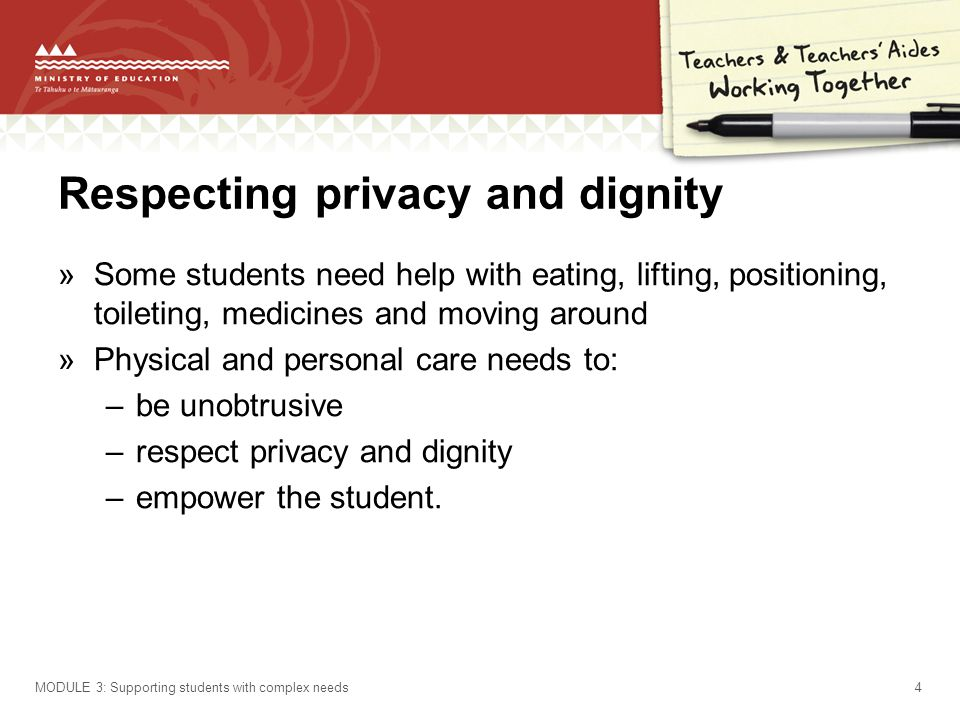 Respecting privacy and dignity »Some students need help with eating, lifting, positioning, toileting, medicines and moving around »Physical and personal care needs to: –be unobtrusive –respect privacy and dignity –empower the student.