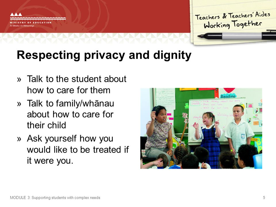 Respecting privacy and dignity »Talk to the student about how to care for them »Talk to family/whānau about how to care for their child »Ask yourself how you would like to be treated if it were you.