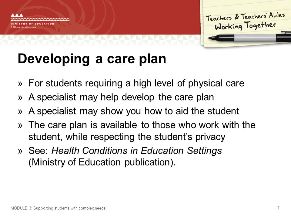 Developing a care plan »For students requiring a high level of physical care »A specialist may help develop the care plan »A specialist may show you how to aid the student »The care plan is available to those who work with the student, while respecting the students privacy »See: Health Conditions in Education Settings (Ministry of Education publication).